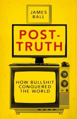 REVIEW ~ Post-Truth: How Bullshit Conquered the World by James Ball